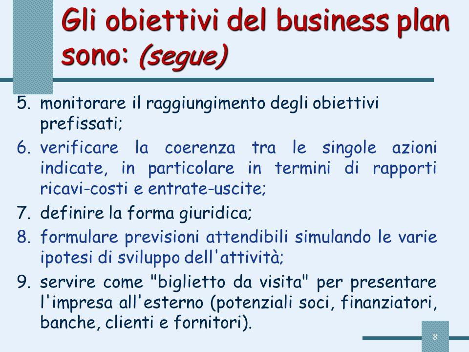 8 Gli obiettivi del business plan sono: (segue) 5.monitorare il raggiungimento degli obiettivi prefissati; 6.verificare la coerenza tra le singole azi