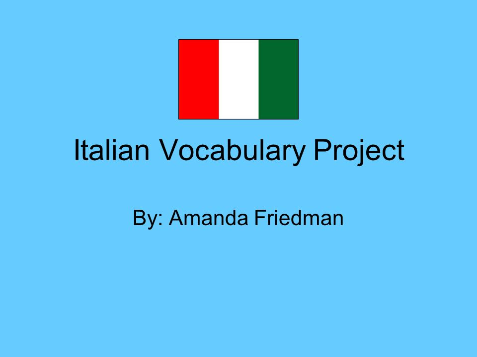 Italian Vocabulary Project By: Amanda Friedman
