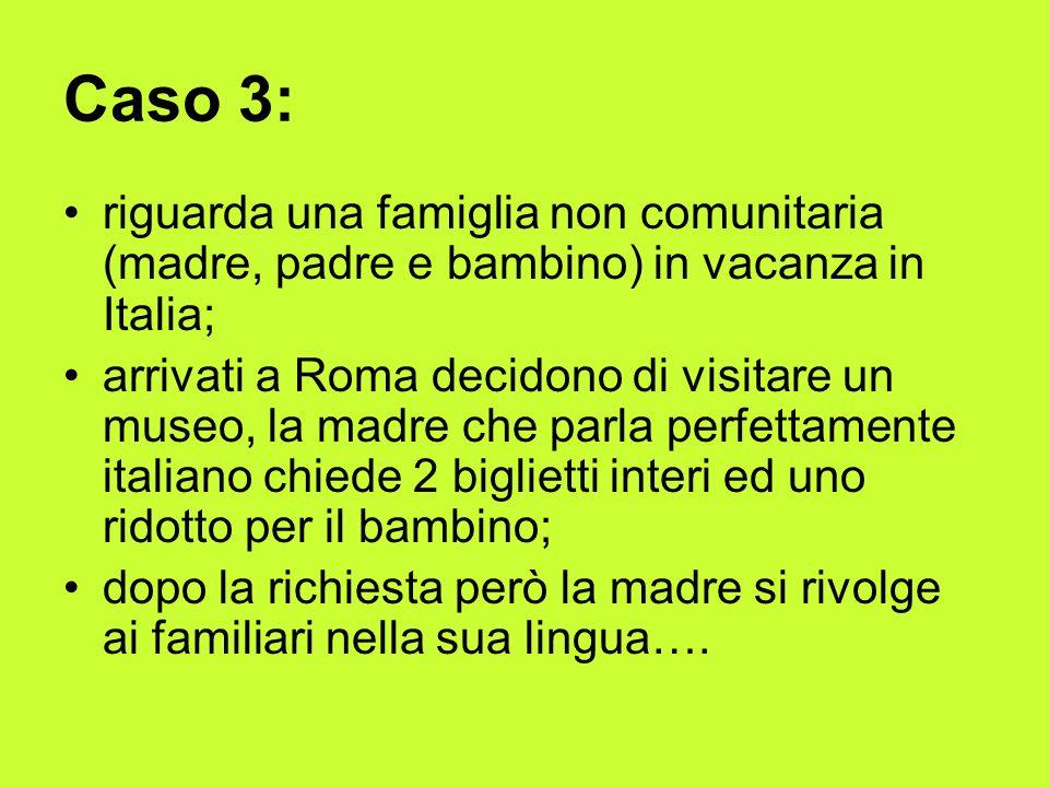 Caso 3: riguarda una famiglia non comunitaria (madre, padre e bambino) in vacanza in Italia; arrivati a Roma decidono di visitare un museo, la madre che parla perfettamente italiano chiede 2 biglietti interi ed uno ridotto per il bambino; dopo la richiesta però la madre si rivolge ai familiari nella sua lingua….