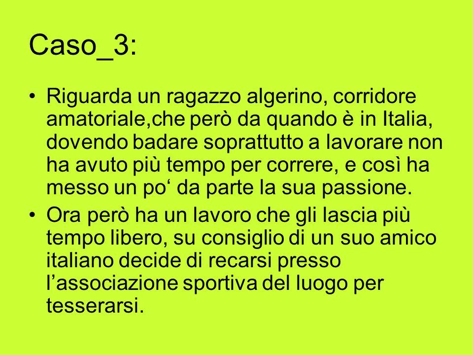 Caso_3: Riguarda un ragazzo algerino, corridore amatoriale,che però da quando è in Italia, dovendo badare soprattutto a lavorare non ha avuto più tempo per correre, e così ha messo un po da parte la sua passione.