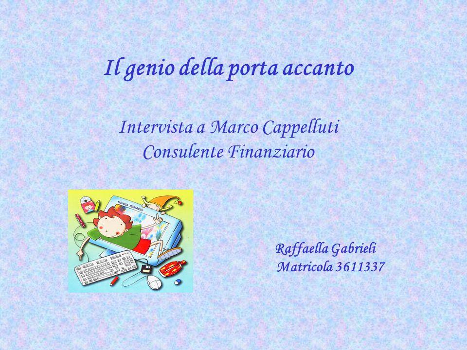 Il genio della porta accanto Intervista a Marco Cappelluti Consulente Finanziario Raffaella Gabrieli Matricola 3611337
