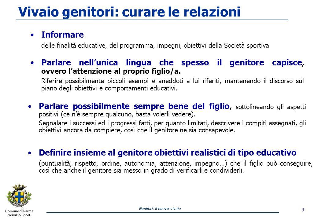 Comune di Parma Servizio Sport Genitori: il nuovo vivaio 10 Evitare se possibile, che i genitori siano presenti agli allenamenti, i quali vanno presentati e considerati un momento specifico e riservato ad atleti e allenatori.