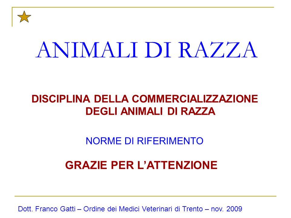 ANIMALI DI RAZZA DISCIPLINA DELLA COMMERCIALIZZAZIONE DEGLI ANIMALI DI RAZZA NORME DI RIFERIMENTO Dott. Franco Gatti – Ordine dei Medici Veterinari di