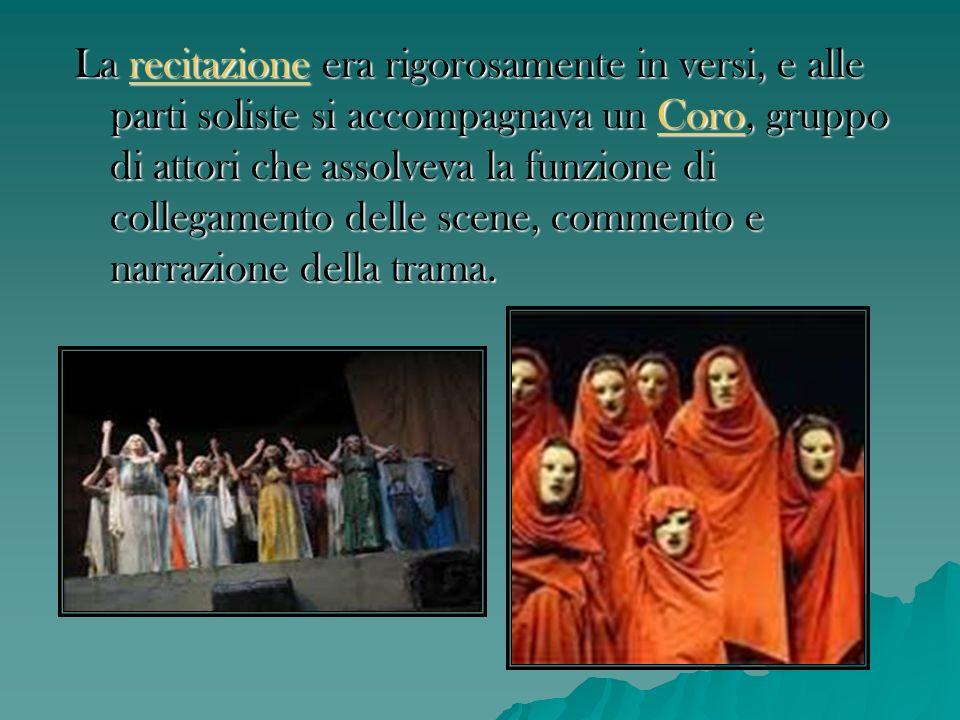 La recitazione era rigorosamente in versi, e alle parti soliste si accompagnava un Coro, gruppo di attori che assolveva la funzione di collegamento de