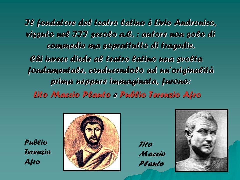 Il fondatore del teatro latino è Livio Andronico, vissuto nel III secolo a.C. : autore non solo di commedie ma soprattutto di tragedie. Il fondatore d