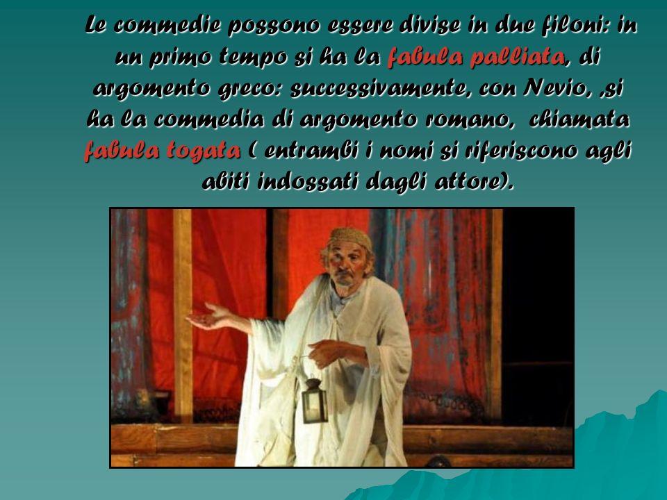 Le commedie possono essere divise in due filoni: in un primo tempo si ha la fabula palliata, di argomento greco: successivamente, con Nevio,,si ha la
