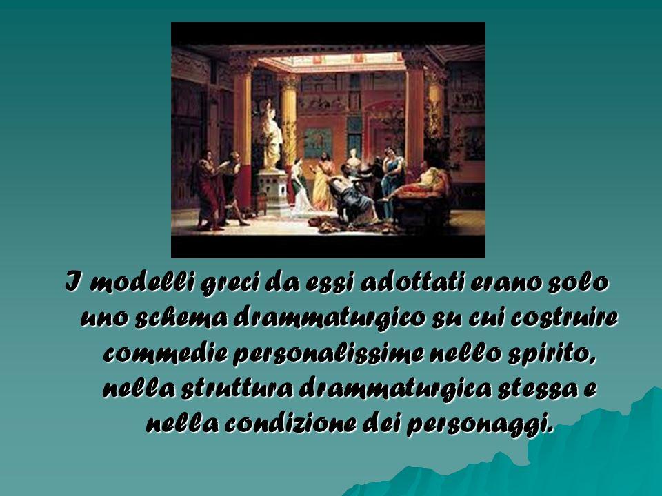 I modelli greci da essi adottati erano solo uno schema drammaturgico su cui costruire commedie personalissime nello spirito, nella struttura drammatur