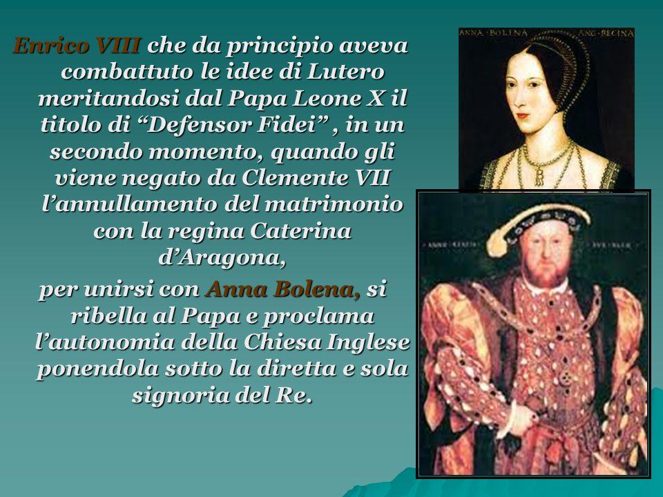 Enrico VIII che da principio aveva combattuto le idee di Lutero meritandosi dal Papa Leone X il titolo di Defensor Fidei, in un secondo momento, quand