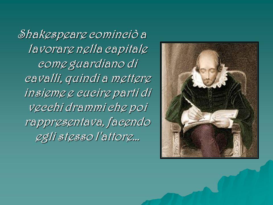 Shakespeare cominciò a lavorare nella capitale come guardiano di cavalli, quindi a mettere insieme e cucire parti di vecchi drammi che poi rappresenta
