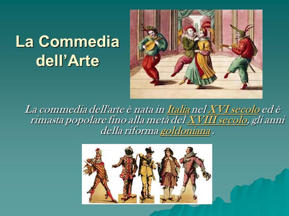 La Commedia dellArte La commedia dell'arte è nata in Italia nel XVI secolo ed è rimasta popolare fino alla metà del XVIII secolo, gli anni della rifor