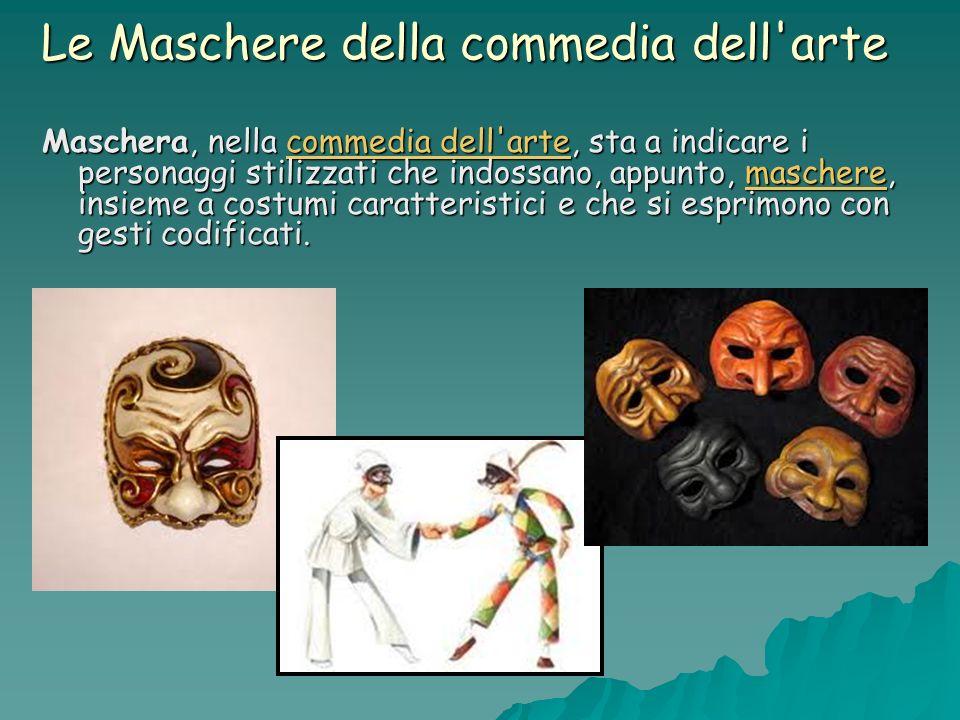 Le Maschere della commedia dell'arte Maschera, nella commedia dell'arte, sta a indicare i personaggi stilizzati che indossano, appunto, maschere, insi