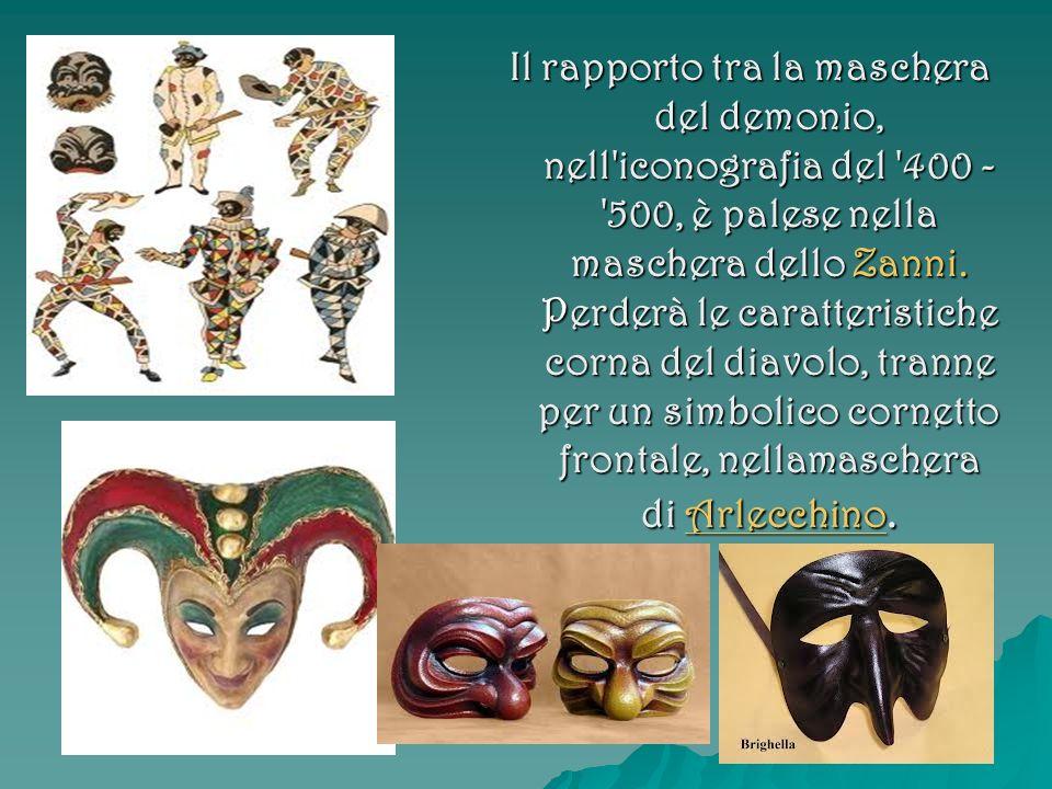 Il rapporto tra la maschera del demonio, nell'iconografia del '400 - '500, è palese nella maschera dello Zanni. Perderà le caratteristiche corna del d