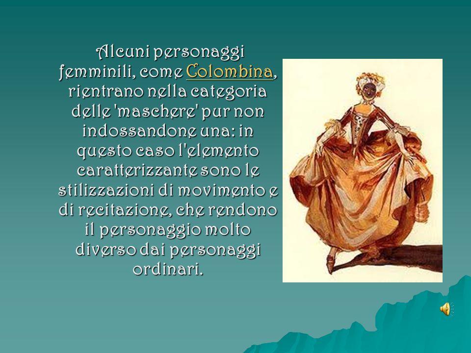 Alcuni personaggi femminili, come Colombina, rientrano nella categoria delle 'maschere' pur non indossandone una: in questo caso l'elemento caratteriz