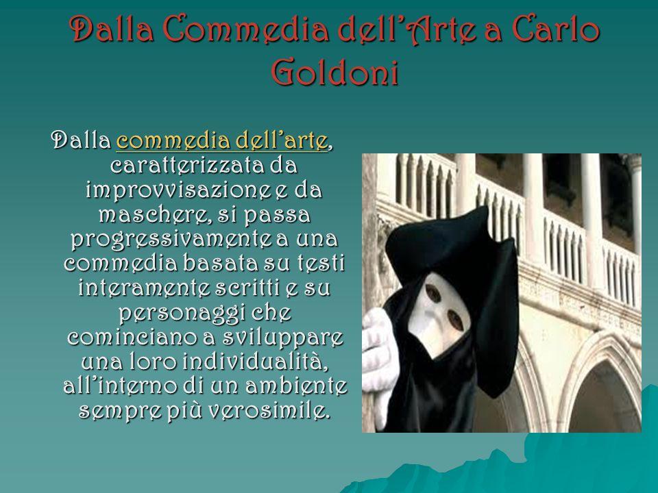 Dalla Commedia dellArte a Carlo Goldoni Dalla commedia dellarte, caratterizzata da improvvisazione e da maschere, si passa progressivamente a una comm
