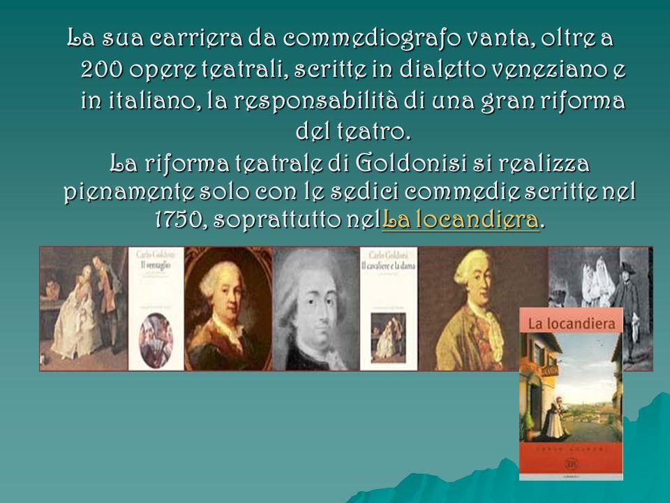 La sua carriera da commediografo vanta, oltre a 200 opere teatrali, scritte in dialetto veneziano e in italiano, la responsabilità di una gran riforma