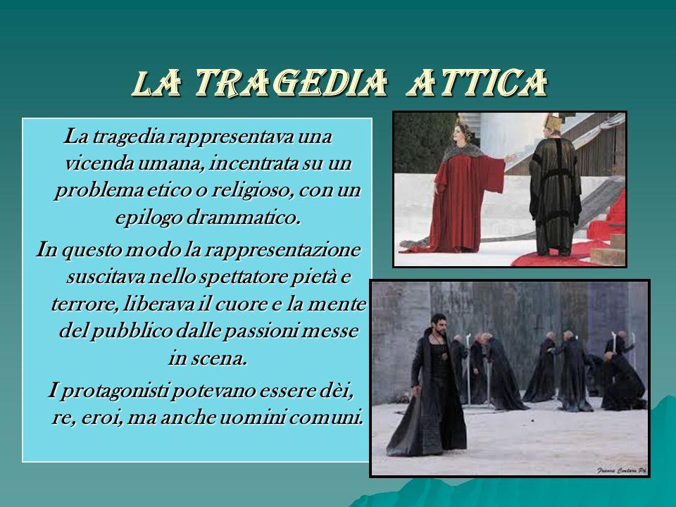 L a Tragedia Attica La tragedia rappresentava una vicenda umana, incentrata su un problema etico o religioso, con un epilogo drammatico. In questo mod