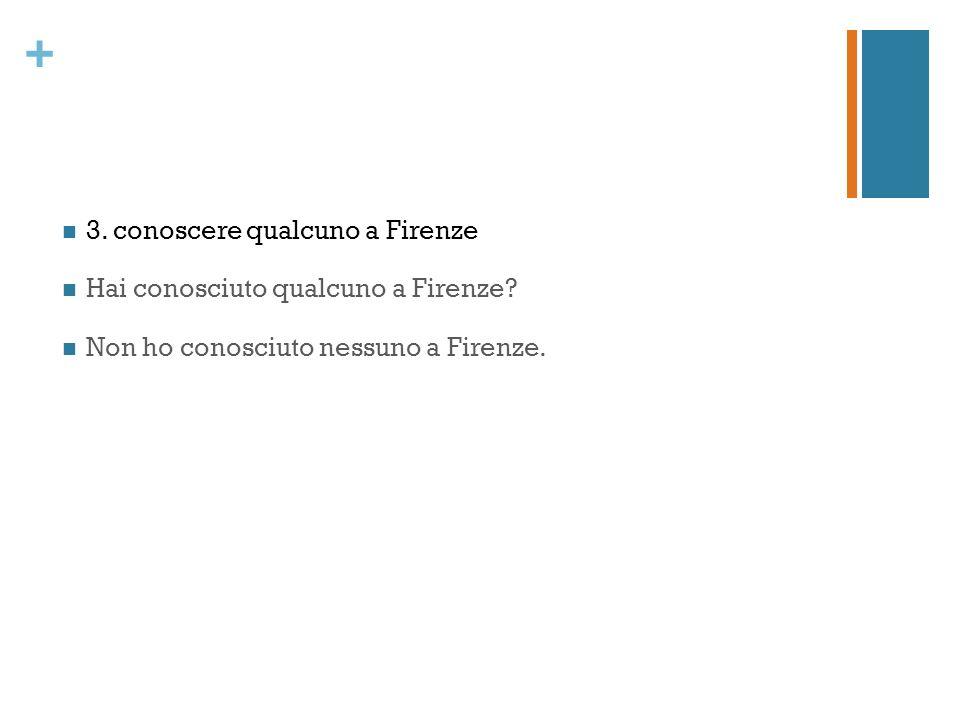 + 3. conoscere qualcuno a Firenze Hai conosciuto qualcuno a Firenze.