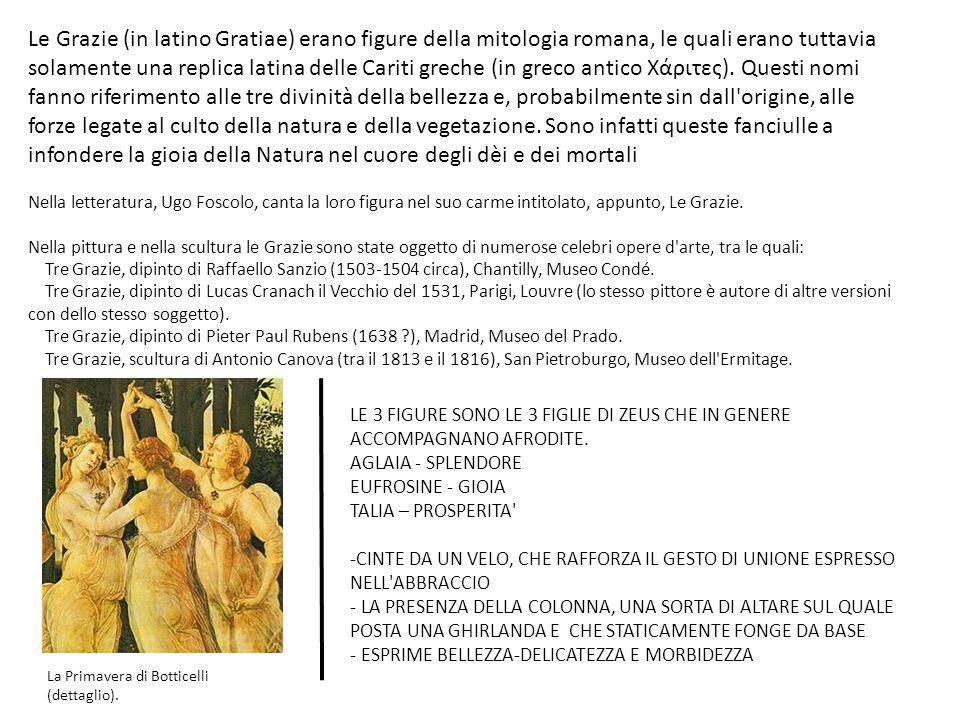 Le Grazie (in latino Gratiae) erano figure della mitologia romana, le quali erano tuttavia solamente una replica latina delle Cariti greche (in greco antico Χάριτες).