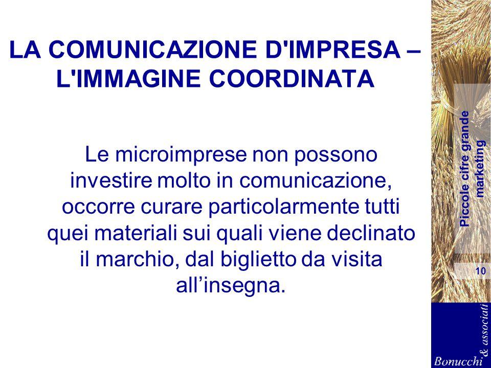 Piccole cifre grande marketing 10 LA COMUNICAZIONE D'IMPRESA – L'IMMAGINE COORDINATA Le microimprese non possono investire molto in comunicazione, occ