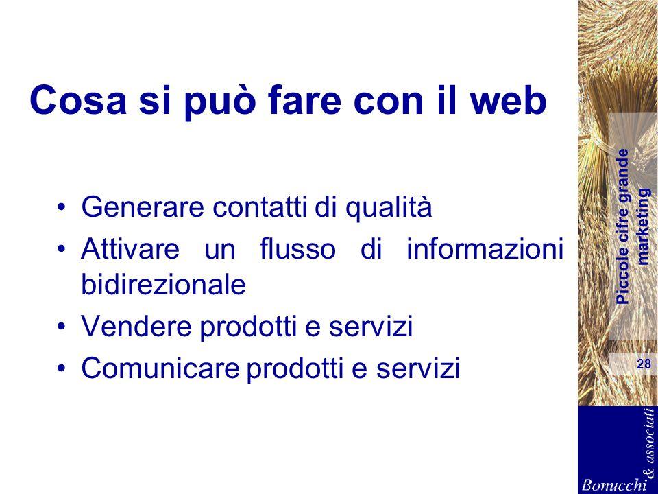 Piccole cifre grande marketing 28 Cosa si può fare con il web Generare contatti di qualità Attivare un flusso di informazioni bidirezionale Vendere pr