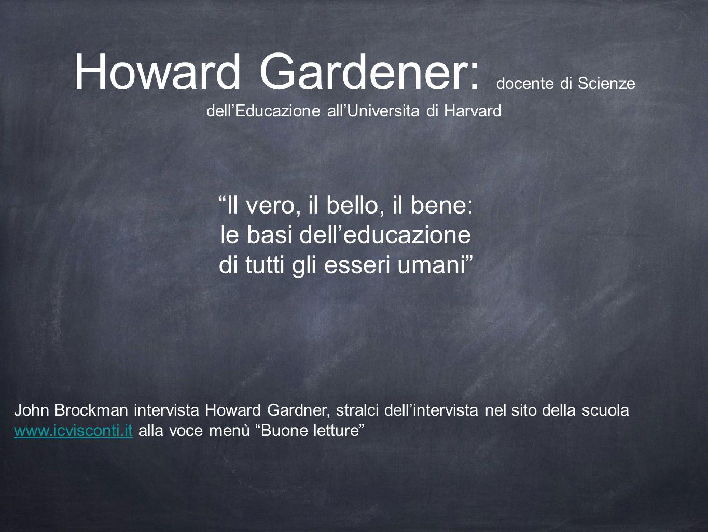 Howard Gardener: docente di Scienze dellEducazione allUniversita di Harvard Il vero, il bello, il bene: le basi delleducazione di tutti gli esseri uma