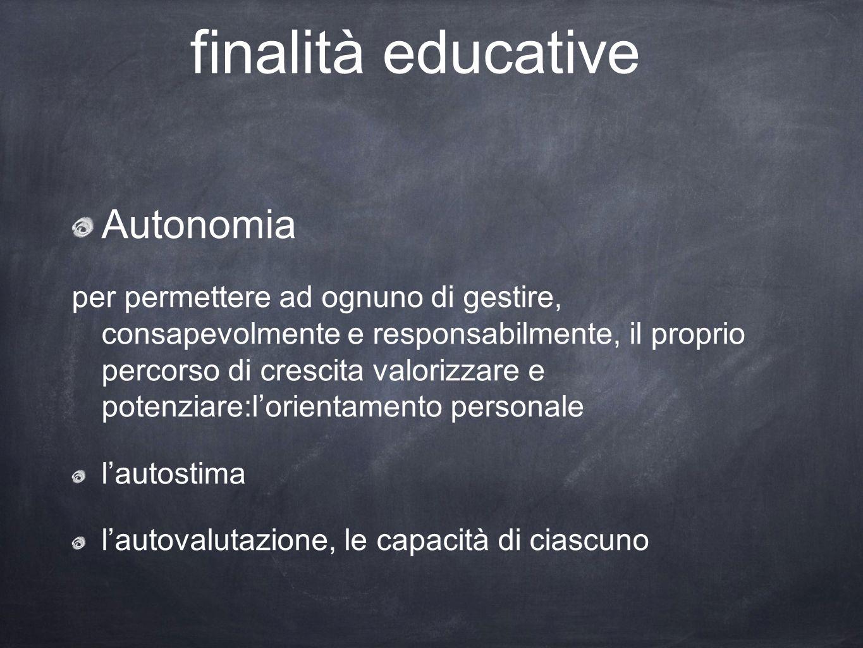 finalità educative Autonomia per permettere ad ognuno di gestire, consapevolmente e responsabilmente, il proprio percorso di crescita valorizzare e po