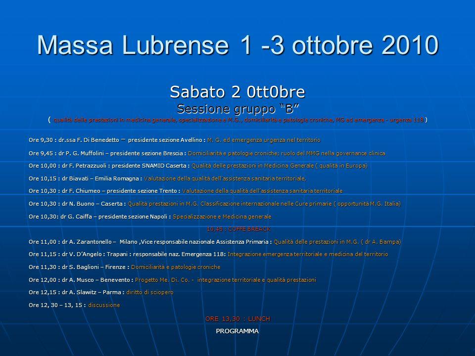 PROGRAMMA Massa Lubrense 1 -3 ottobre 2010 Sabato 2 0tt0bre Sessione gruppo B ( qualità delle prestazioni in medicina generale, specializzazione e M.G., domiciliarità e patologie croniche, MG ed emergenza - urgenza 118 ) Ore 9,30 : dr.ssa F.