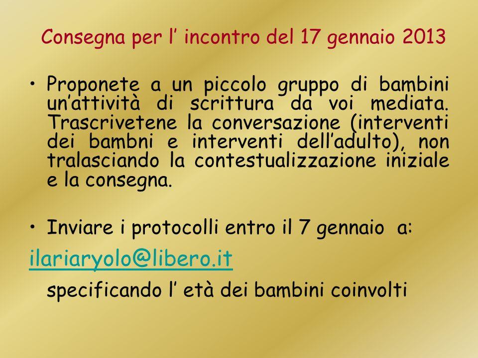 Consegna per l incontro del 17 gennaio 2013 Proponete a un piccolo gruppo di bambini unattività di scrittura da voi mediata. Trascrivetene la conversa