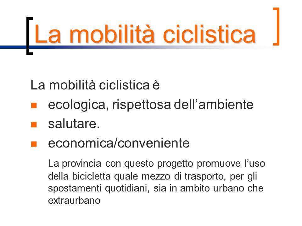 La mobilità ciclistica La mobilità ciclistica è ecologica, rispettosa dellambiente salutare. economica/conveniente La provincia con questo progetto pr