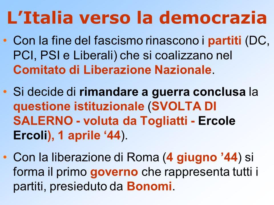 LItalia verso la democrazia Con la fine del fascismo rinascono i partiti (DC, PCI, PSI e Liberali) che si coalizzano nel Comitato di Liberazione Nazio