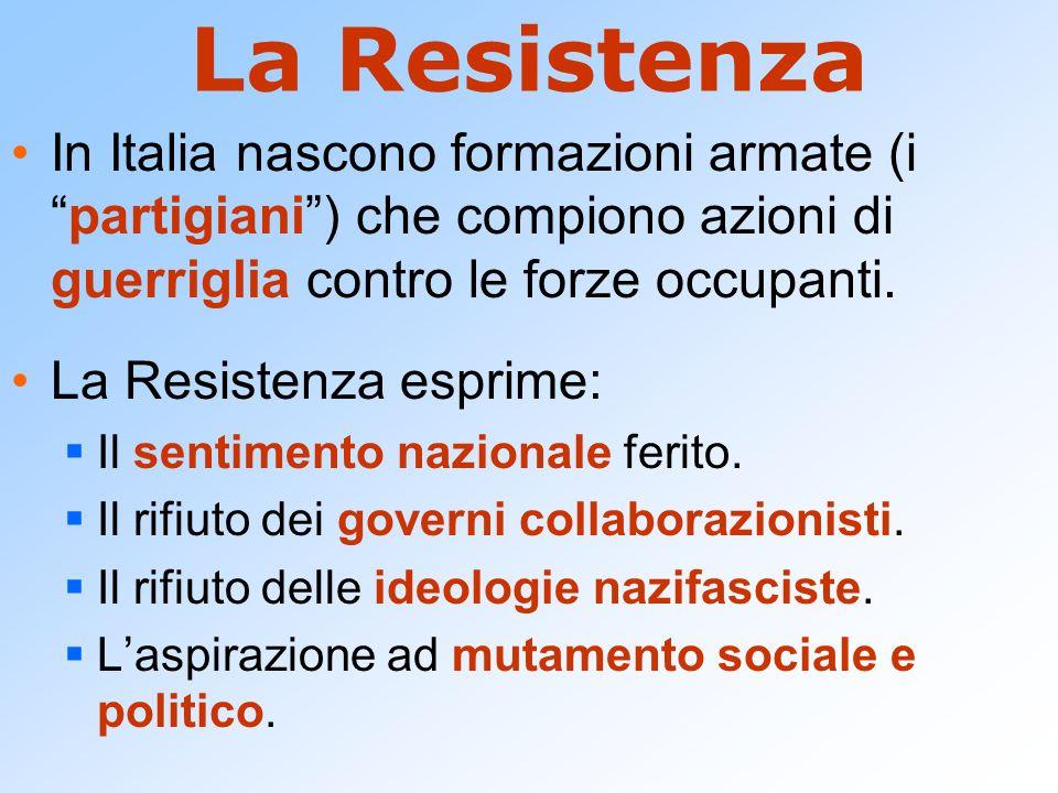 La Resistenza In Italia nascono formazioni armate (ipartigiani) che compiono azioni di guerriglia contro le forze occupanti. La Resistenza esprime: Il
