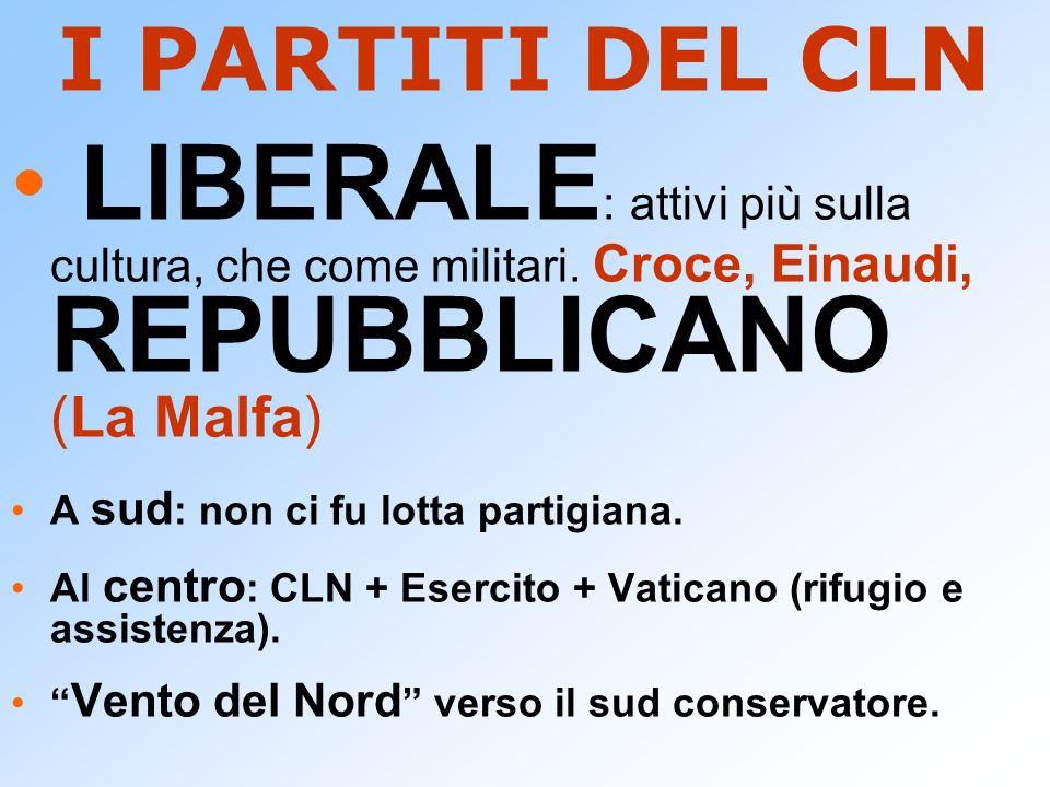 I PARTITI DEL CLN LIBERALE : attivi più sulla cultura, che come militari. Croce, Einaudi, REPUBBLICANO (La Malfa) A sud : non ci fu lotta partigiana.