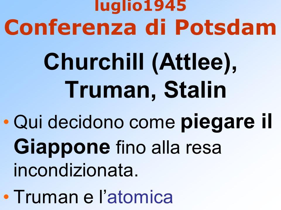 luglio1945 Conferenza di Potsdam Churchill (Attlee), Truman, Stalin Qui decidono come piegare il Giappone fino alla resa incondizionata. Truman e lato