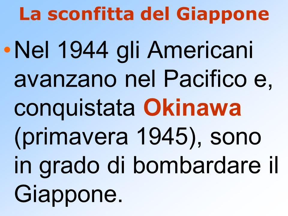 La sconfitta del Giappone Nel 1944 gli Americani avanzano nel Pacifico e, conquistata Okinawa (primavera 1945), sono in grado di bombardare il Giappon