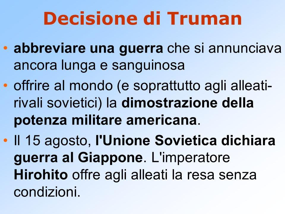 Decisione di Truman abbreviare una guerra che si annunciava ancora lunga e sanguinosa offrire al mondo (e soprattutto agli alleati- rivali sovietici)