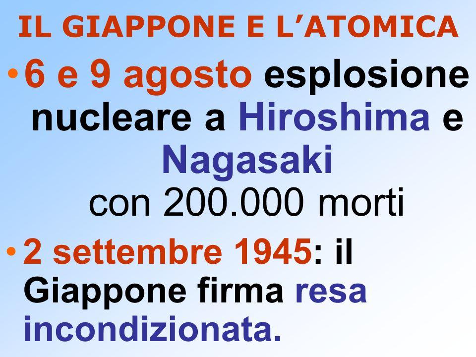 IL GIAPPONE E LATOMICA 6 e 9 agosto esplosione nucleare a Hiroshima e Nagasaki con 200.000 morti 2 settembre 1945: il Giappone firma resa incondiziona