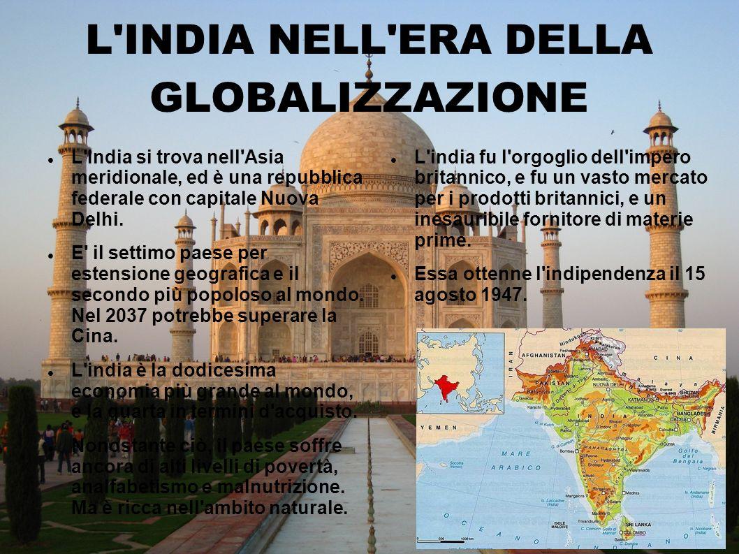 L'INDIA NELL'ERA DELLA GLOBALIZZAZIONE L'India si trova nell'Asia meridionale, ed è una repubblica federale con capitale Nuova Delhi. E' il settimo pa