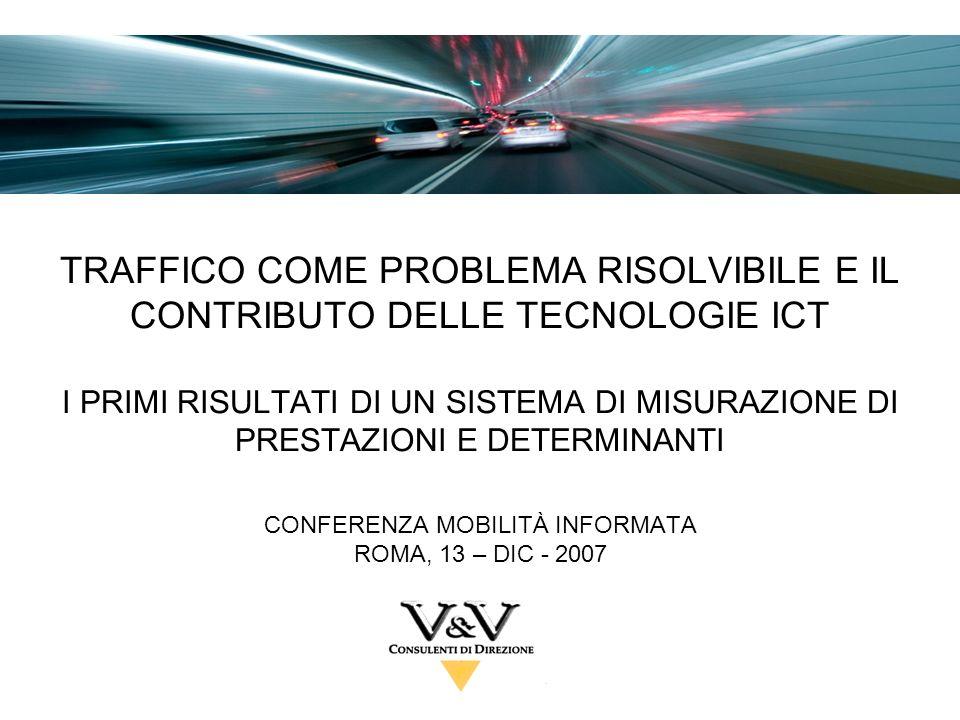 TRAFFICO COME PROBLEMA RISOLVIBILE E IL CONTRIBUTO DELLE TECNOLOGIE ICT I PRIMI RISULTATI DI UN SISTEMA DI MISURAZIONE DI PRESTAZIONI E DETERMINANTI CONFERENZA MOBILITÀ INFORMATA ROMA, 13 – DIC - 2007