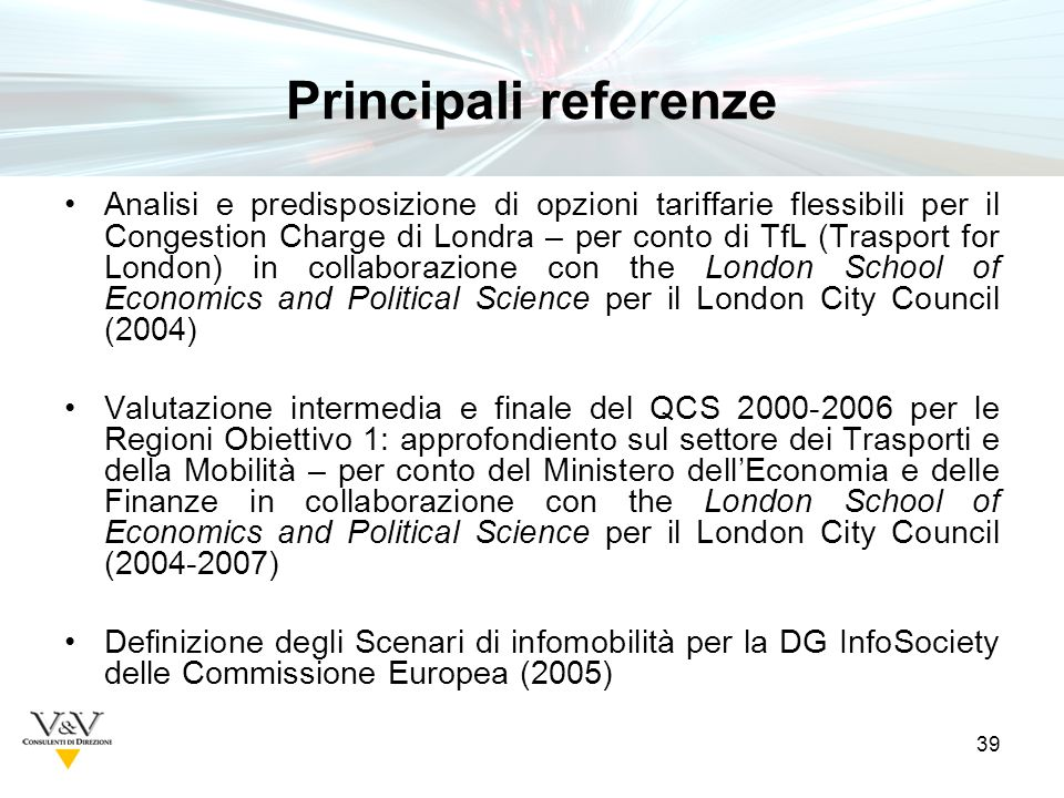 39 Principali referenze Analisi e predisposizione di opzioni tariffarie flessibili per il Congestion Charge di Londra – per conto di TfL (Trasport for London) in collaborazione con the London School of Economics and Political Science per il London City Council (2004) Valutazione intermedia e finale del QCS 2000-2006 per le Regioni Obiettivo 1: approfondiento sul settore dei Trasporti e della Mobilità – per conto del Ministero dellEconomia e delle Finanze in collaborazione con the London School of Economics and Political Science per il London City Council (2004-2007) Definizione degli Scenari di infomobilità per la DG InfoSociety delle Commissione Europea (2005)