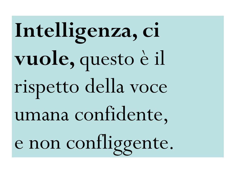 Intelligenza, ci vuole, questo è il rispetto della voce umana confidente, e non confliggente.