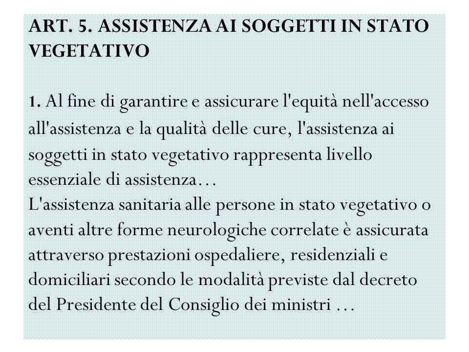 ART. 5. ASSISTENZA AI SOGGETTI IN STATO VEGETATIVO 1. Al fine di garantire e assicurare l'equità nell'accesso all'assistenza e la qualità delle cure,