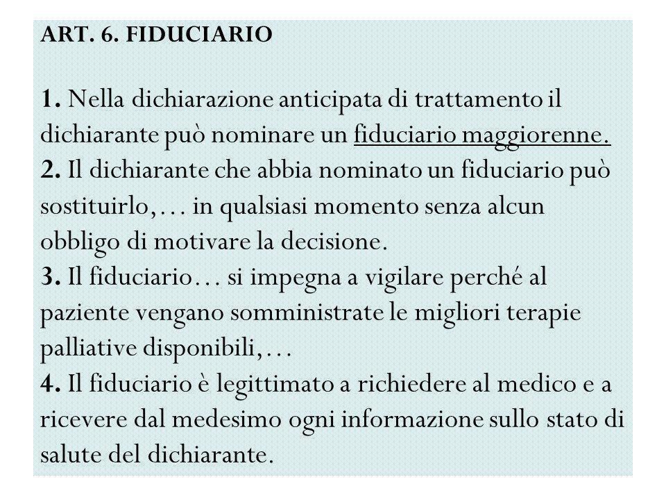 ART. 6. FIDUCIARIO 1. Nella dichiarazione anticipata di trattamento il dichiarante può nominare un fiduciario maggiorenne. 2. Il dichiarante che abbia