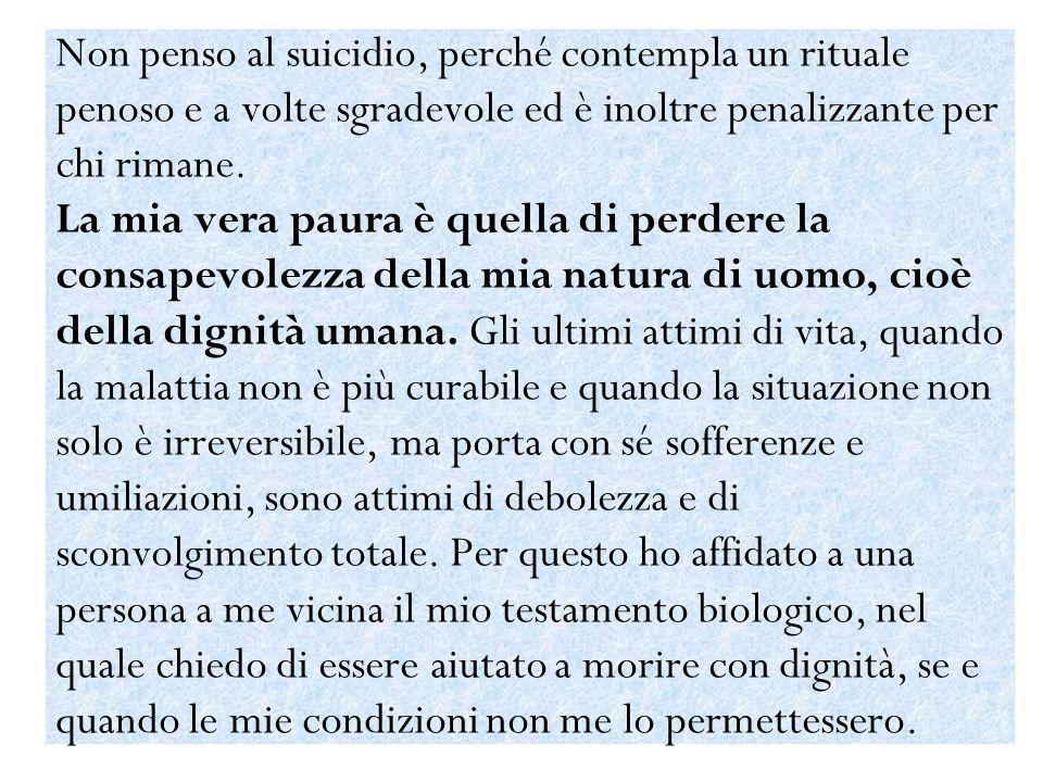 Non penso al suicidio, perché contempla un rituale penoso e a volte sgradevole ed è inoltre penalizzante per chi rimane. La mia vera paura è quella di