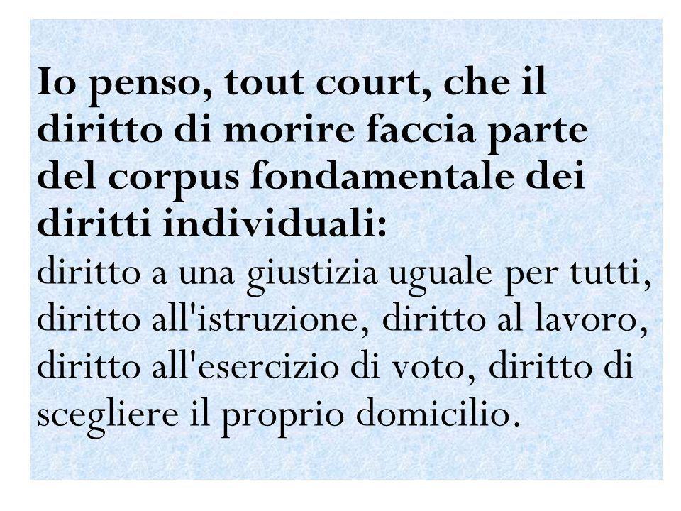 Io penso, tout court, che il diritto di morire faccia parte del corpus fondamentale dei diritti individuali: diritto a una giustizia uguale per tutti,