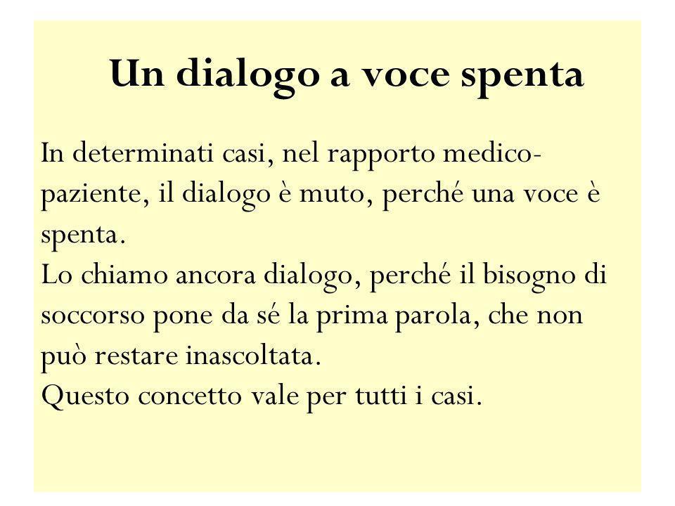 Un dialogo a voce spenta In determinati casi, nel rapporto medico- paziente, il dialogo è muto, perché una voce è spenta. Lo chiamo ancora dialogo, pe