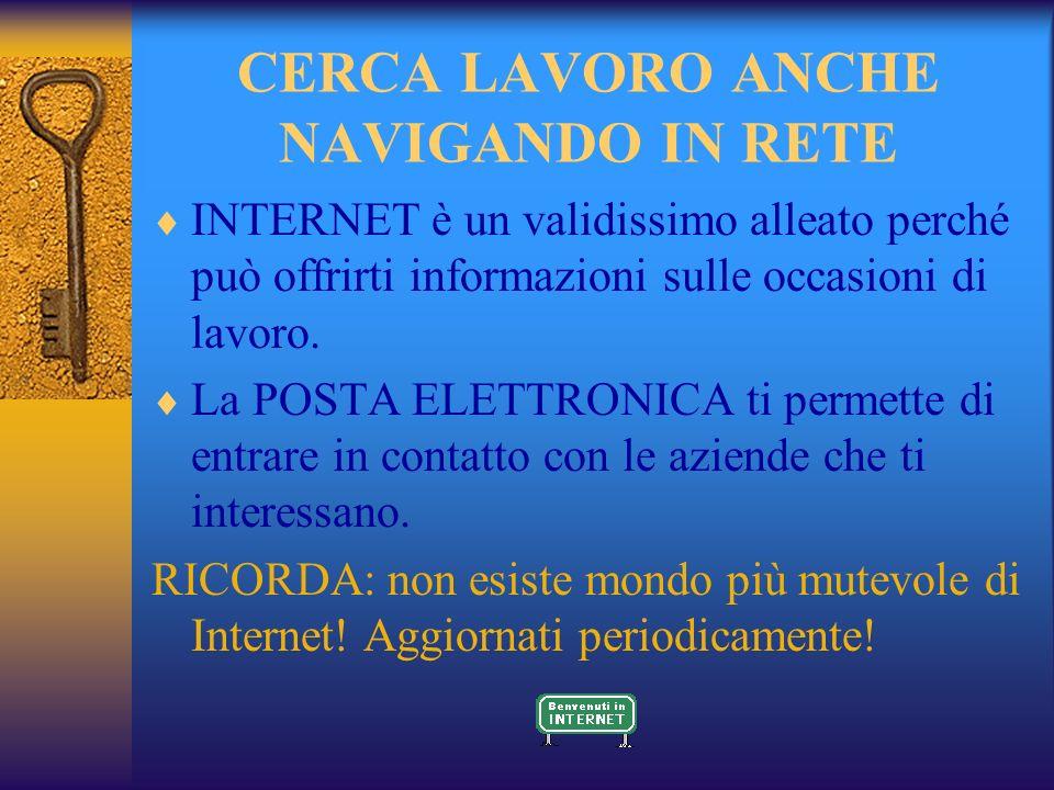 CERCA LAVORO ANCHE NAVIGANDO IN RETE INTERNET è un validissimo alleato perché può offrirti informazioni sulle occasioni di lavoro.