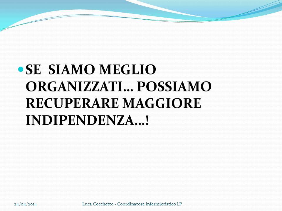 SE SIAMO MEGLIO ORGANIZZATI… POSSIAMO RECUPERARE MAGGIORE INDIPENDENZA…! 24/04/2014Luca Cecchetto - Coordinatore infermieristico LP