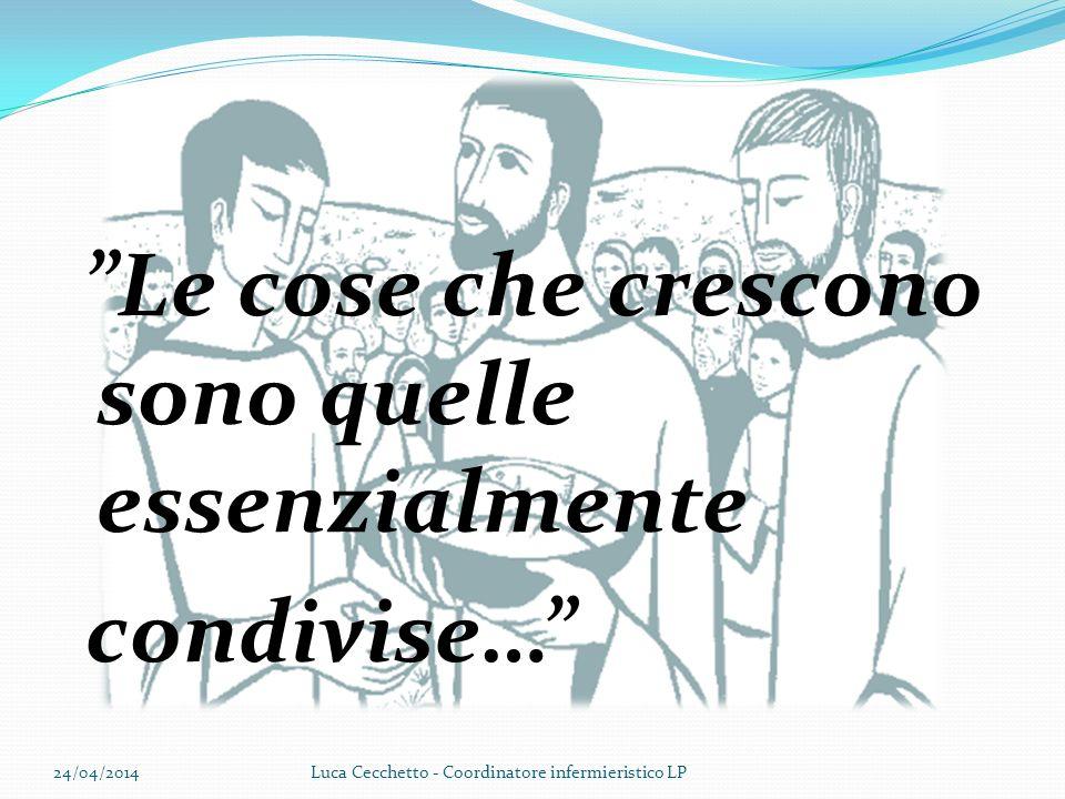 Le cose che crescono sono quelle essenzialmente condivise… 24/04/2014Luca Cecchetto - Coordinatore infermieristico LP