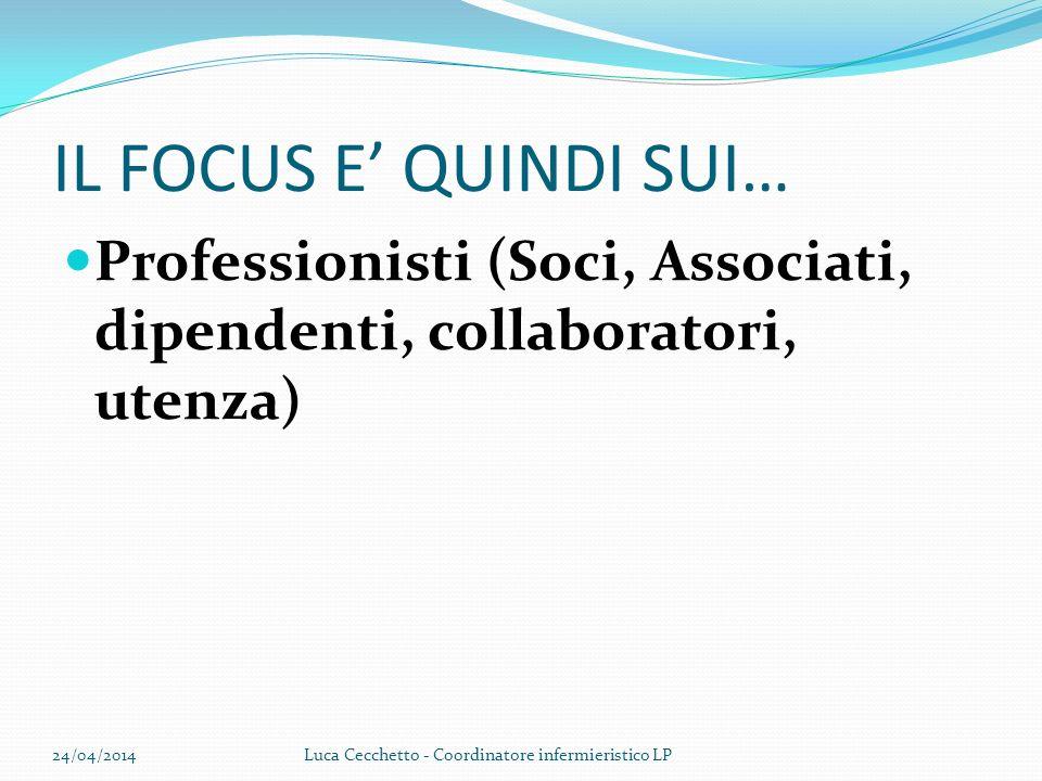 IL FOCUS E QUINDI SUI… Professionisti (Soci, Associati, dipendenti, collaboratori, utenza) 24/04/2014Luca Cecchetto - Coordinatore infermieristico LP