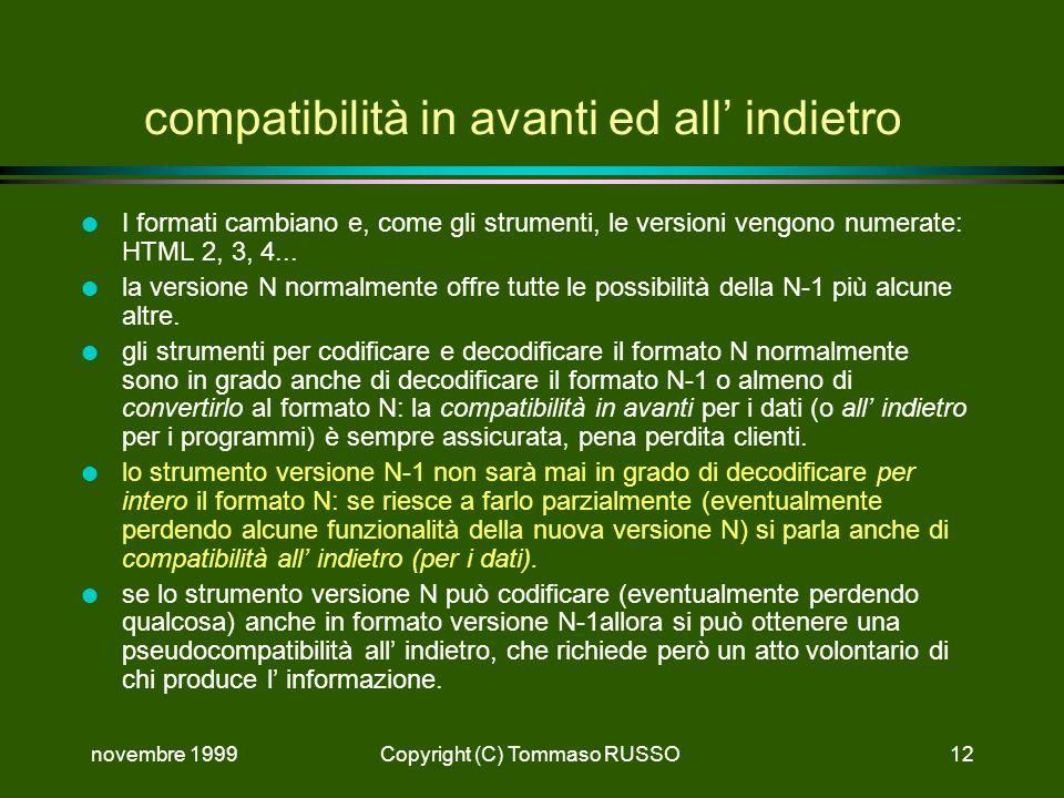 novembre 1999Copyright (C) Tommaso RUSSO12 compatibilità in avanti ed all indietro l I formati cambiano e, come gli strumenti, le versioni vengono numerate: HTML 2, 3, 4...